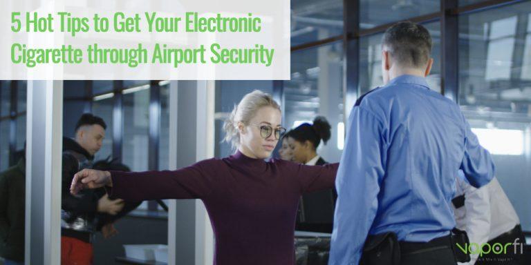 VaporFi 5 Hot Tops to Get Your Vape Through Airport Security