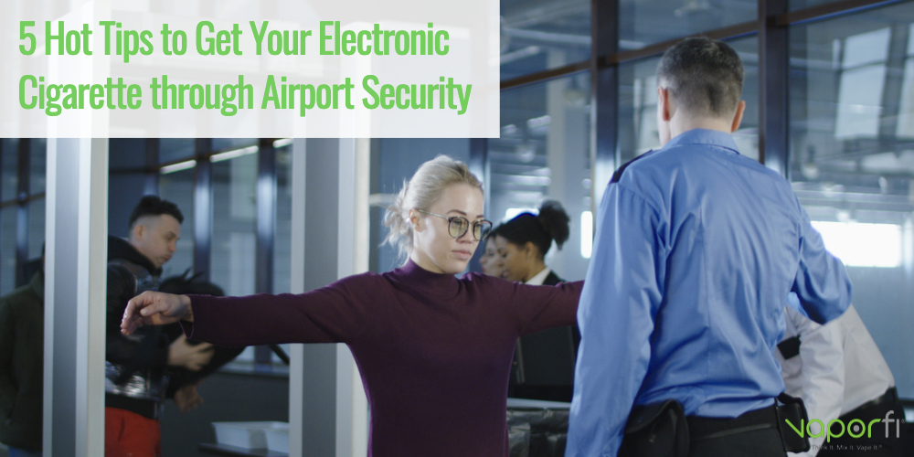 5 Hot Tips to Get Your Electronic Cigarette through Airport Security