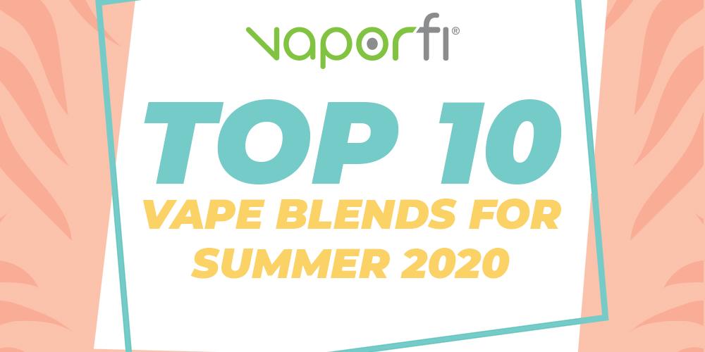 Top 10 Vape Blends for Summer 2020